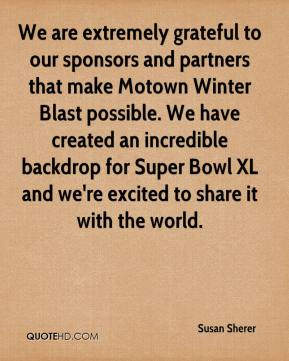 Susan Sherer  - We are extremely grateful to our sponsors and partners that make Motown Winter Blast possible. We have created an incredible backdrop for Super Bowl XL and we're excited to share it with the world.