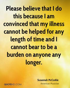 Susannah McCorkle - Please believe that I do this because I am convinced that my illness cannot be helped for any length of time and I cannot bear to be a burden on anyone any longer.