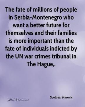 Svetozar Marovic  - The fate of millions of people in Serbia-Montenegro who want a better future for themselves and their families is more important than the fate of individuals indicted by the UN war crimes tribunal in The Hague.
