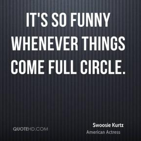 Swoosie Kurtz - It's so funny whenever things come full circle.
