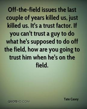 Tate Casey  - Off-the-field issues the last couple of years killed us, just killed us. It's a trust factor. If you can't trust a guy to do what he's supposed to do off the field, how are you going to trust him when he's on the field.