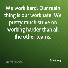 Tate Casey  - We work hard. Our main thing is our work rate. We pretty much strive on working harder than all the other teams.
