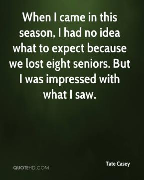 Tate Casey  - When I came in this season, I had no idea what to expect because we lost eight seniors. But I was impressed with what I saw.