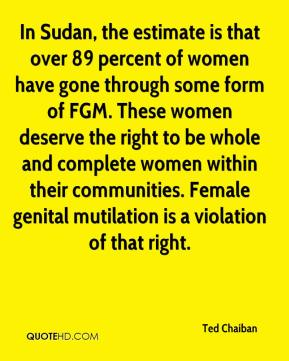 Ted Chaiban  - In Sudan, the estimate is that over 89 percent of women have gone through some form of FGM. These women deserve the right to be whole and complete women within their communities. Female genital mutilation is a violation of that right.