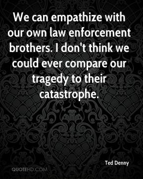 Ted Denny  - We can empathize with our own law enforcement brothers. I don't think we could ever compare our tragedy to their catastrophe.