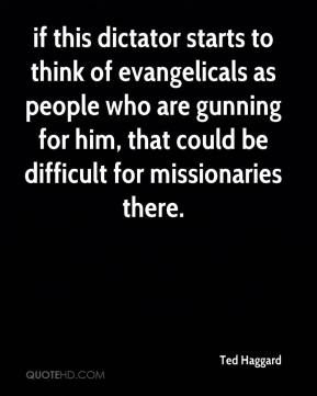 if this dictator starts to think of evangelicals as people who are gunning for him, that could be difficult for missionaries there.