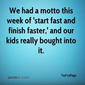 Ted LePage  - We had a motto this week of 'start fast and finish faster,' and our kids really bought into it.