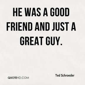 Ted Schroeder  - He was a good friend and just a great guy.