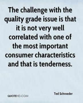 Ted Schroeder  - The challenge with the quality grade issue is that it is not very well correlated with one of the most important consumer characteristics and that is tenderness.