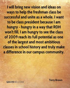 Terry Brown  - I will bring new vision and ideas on ways to help the freshman class be successful and unite as a whole. I want to be class president because I am hungry - hungry in a way that RDH won't fill. I am hungry to see the class of 2009 reach its full potential as one of the largest and most ambitious classes in school history and truly make a difference in our campus community.