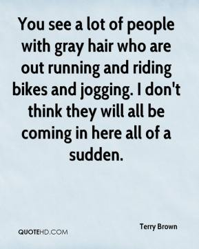 Terry Brown  - You see a lot of people with gray hair who are out running and riding bikes and jogging. I don't think they will all be coming in here all of a sudden.
