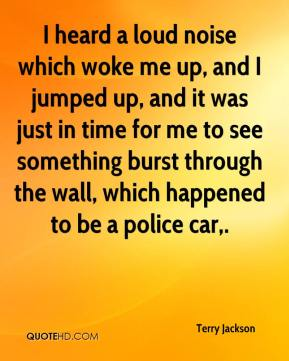 Terry Jackson  - I heard a loud noise which woke me up, and I jumped up, and it was just in time for me to see something burst through the wall, which happened to be a police car.