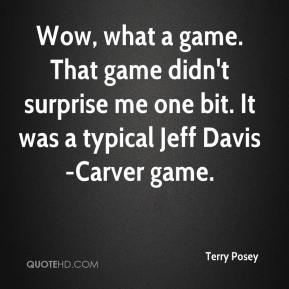 Terry Posey  - Wow, what a game. That game didn't surprise me one bit. It was a typical Jeff Davis-Carver game.