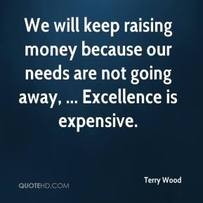 Terry Wood  - We will keep raising money because our needs are not going away, ... Excellence is expensive.