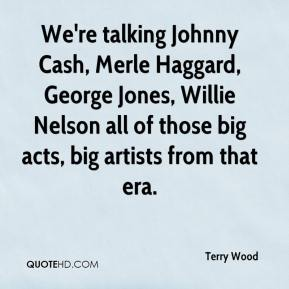 Terry Wood  - We're talking Johnny Cash, Merle Haggard, George Jones, Willie Nelson all of those big acts, big artists from that era.