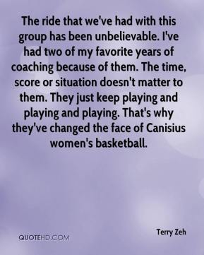 Terry Zeh  - The ride that we've had with this group has been unbelievable. I've had two of my favorite years of coaching because of them. The time, score or situation doesn't matter to them. They just keep playing and playing and playing. That's why they've changed the face of Canisius women's basketball.