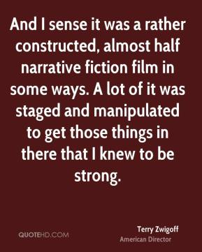 Terry Zwigoff - And I sense it was a rather constructed, almost half narrative fiction film in some ways. A lot of it was staged and manipulated to get those things in there that I knew to be strong.