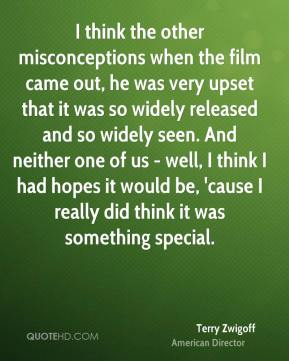 Terry Zwigoff - I think the other misconceptions when the film came out, he was very upset that it was so widely released and so widely seen. And neither one of us - well, I think I had hopes it would be, 'cause I really did think it was something special.