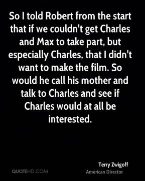 Terry Zwigoff - So I told Robert from the start that if we couldn't get Charles and Max to take part, but especially Charles, that I didn't want to make the film. So would he call his mother and talk to Charles and see if Charles would at all be interested.