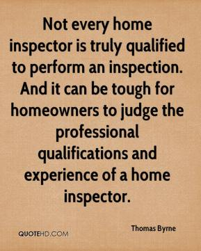 Thomas Byrne  - Not every home inspector is truly qualified to perform an inspection. And it can be tough for homeowners to judge the professional qualifications and experience of a home inspector.