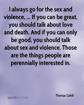 I always go for the sex and violence, ... If you can be great, you should talk about love and death. And if you can only be good, you should talk about sex and violence. Those are the things people are perennially interested in.