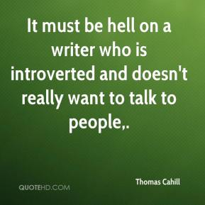 It must be hell on a writer who is introverted and doesn't really want to talk to people.