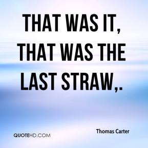 Thomas Carter  - That was it, that was the last straw.