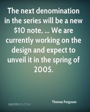 The next denomination in the series will be a new $10 note, ... We are currently working on the design and expect to unveil it in the spring of 2005.