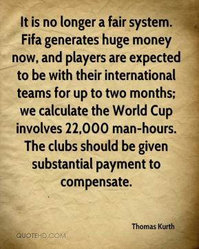 Thomas Kurth  - It is no longer a fair system. Fifa generates huge money now, and players are expected to be with their international teams for up to two months; we calculate the World Cup involves 22,000 man-hours. The clubs should be given substantial payment to compensate.