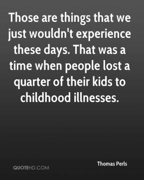 Thomas Perls  - Those are things that we just wouldn't experience these days. That was a time when people lost a quarter of their kids to childhood illnesses.