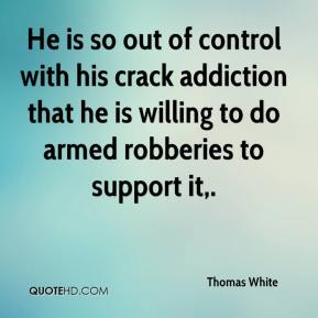 Thomas White  - He is so out of control with his crack addiction that he is willing to do armed robberies to support it.
