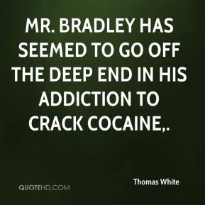 Thomas White  - Mr. Bradley has seemed to go off the deep end in his addiction to crack cocaine.