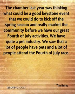 Tim Burns  - The chamber last year was thinking what could be a good keystone event that we could do to kick off the spring season and really market the community before we have our great Fourth of July activities. We have quite a pet industry. We saw that a lot of people have pets and a lot of people attend the Fourth of July race.