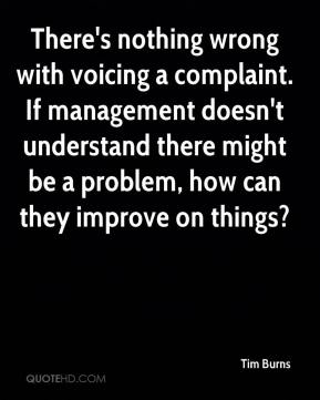 Tim Burns  - There's nothing wrong with voicing a complaint. If management doesn't understand there might be a problem, how can they improve on things?