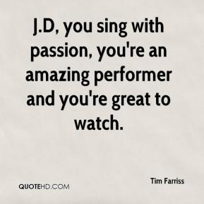 Tim Farriss  - J.D, you sing with passion, you're an amazing performer and you're great to watch.