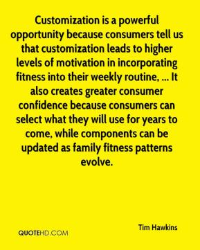 Tim Hawkins  - Customization is a powerful opportunity because consumers tell us that customization leads to higher levels of motivation in incorporating fitness into their weekly routine, ... It also creates greater consumer confidence because consumers can select what they will use for years to come, while components can be updated as family fitness patterns evolve.