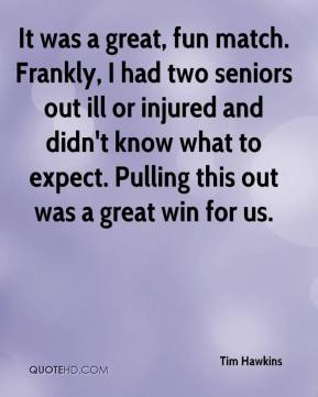 Tim Hawkins  - It was a great, fun match. Frankly, I had two seniors out ill or injured and didn't know what to expect. Pulling this out was a great win for us.