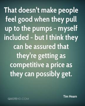 Tim Hearn  - That doesn't make people feel good when they pull up to the pumps - myself included - but I think they can be assured that they're getting as competitive a price as they can possibly get.