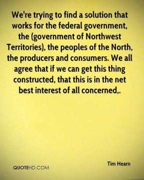 Tim Hearn  - We're trying to find a solution that works for the federal government, the (government of Northwest Territories), the peoples of the North, the producers and consumers. We all agree that if we can get this thing constructed, that this is in the net best interest of all concerned.