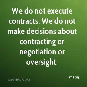 Tim Long  - We do not execute contracts. We do not make decisions about contracting or negotiation or oversight.