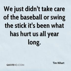 We just didn't take care of the baseball or swing the stick it's been what has hurt us all year long.