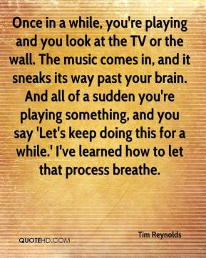 Once in a while, you're playing and you look at the TV or the wall. The music comes in, and it sneaks its way past your brain. And all of a sudden you're playing something, and you say 'Let's keep doing this for a while.' I've learned how to let that process breathe.