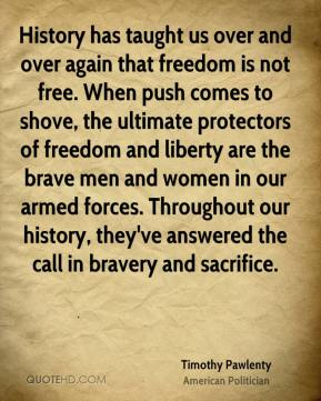 Timothy Pawlenty - History has taught us over and over again that freedom is not free. When push comes to shove, the ultimate protectors of freedom and liberty are the brave men and women in our armed forces. Throughout our history, they've answered the call in bravery and sacrifice.