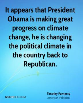 Timothy Pawlenty - It appears that President Obama is making great progress on climate change, he is changing the political climate in the country back to Republican.