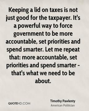 Timothy Pawlenty - Keeping a lid on taxes is not just good for the taxpayer. It's a powerful way to force government to be more accountable, set priorities and spend smarter. Let me repeat that: more accountable, set priorities and spend smarter - that's what we need to be about.