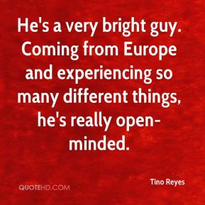 Tino Reyes  - He's a very bright guy. Coming from Europe and experiencing so many different things, he's really open-minded.