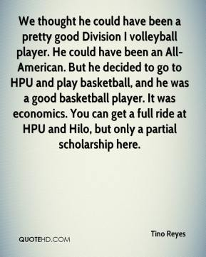 Tino Reyes  - We thought he could have been a pretty good Division I volleyball player. He could have been an All-American. But he decided to go to HPU and play basketball, and he was a good basketball player. It was economics. You can get a full ride at HPU and Hilo, but only a partial scholarship here.
