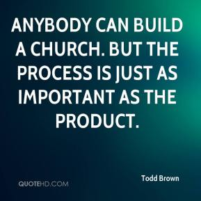 Todd Brown  - Anybody can build a church. But the process is just as important as the product.