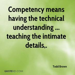 Todd Brown  - Competency means having the technical understanding ... teaching the intimate details.
