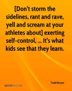 Todd Brown  - [Don't storm the sidelines, rant and rave, yell and scream at your athletes about] exerting self-control, ... It's what kids see that they learn.